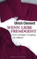 Ulrich Clement: Wenn Liebe fremdgeht. Vom richtigen Umgang mit Affären